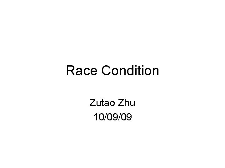 Race Condition Zutao Zhu 10/09/09