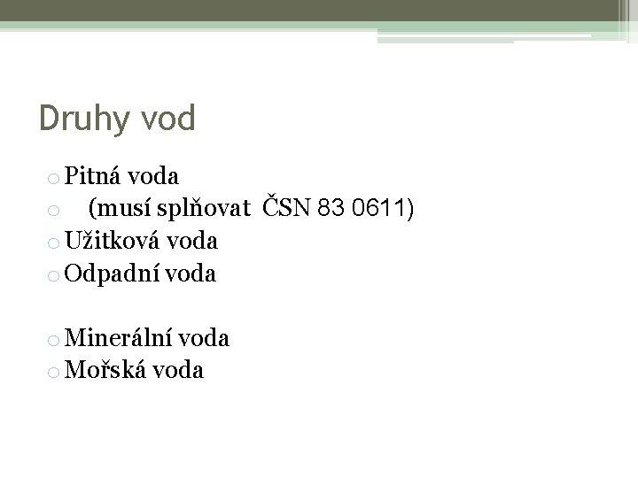 Druhy vod o Pitná voda o (musí splňovat ČSN 83 0611) o Užitková voda