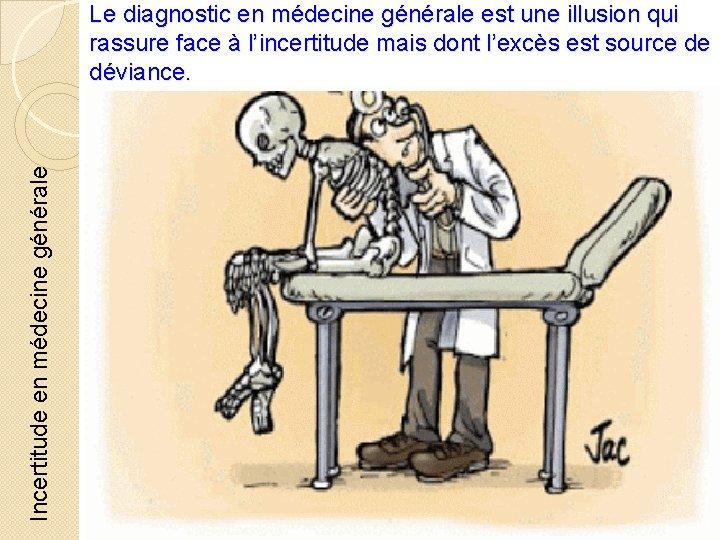 Incertitude en médecine générale Le diagnostic en médecine générale est une illusion qui rassure