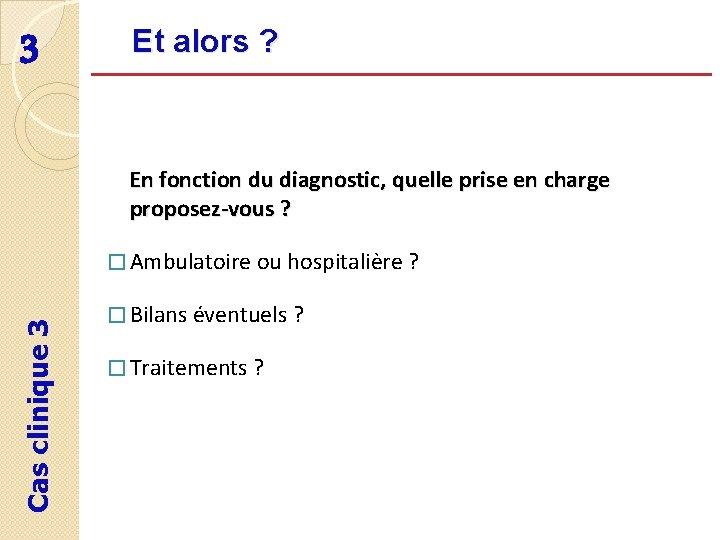 3 Et alors ? En fonction du diagnostic, quelle prise en charge proposez-vous ?