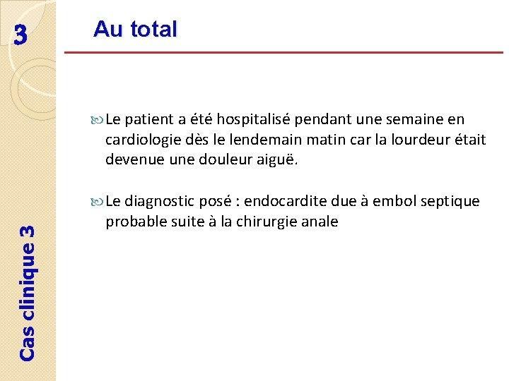 3 Au total Le patient a été hospitalisé pendant une semaine en cardiologie dès