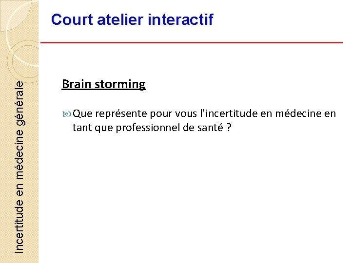 Incertitude en médecine générale Court atelier interactif Brain storming Que représente pour vous l'incertitude