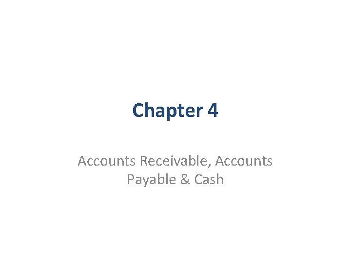 Chapter 4 Accounts Receivable, Accounts Payable & Cash