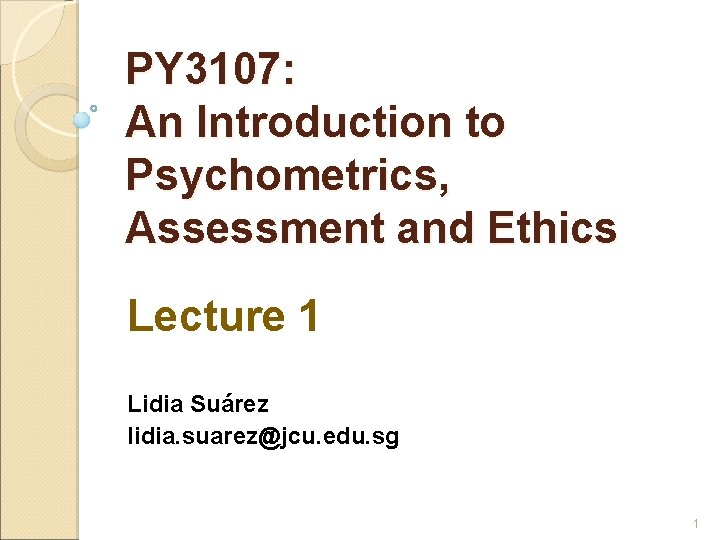 PY 3107: An Introduction to Psychometrics, Assessment and Ethics Lecture 1 Lidia Suárez lidia.