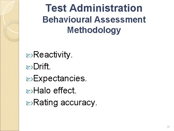 Test Administration Behavioural Assessment Methodology Reactivity. Drift. Expectancies. Halo effect. Rating accuracy. 37