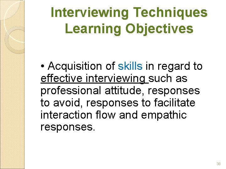 Interviewing Techniques Learning Objectives • Acquisition of skills in regard to effective interviewing such