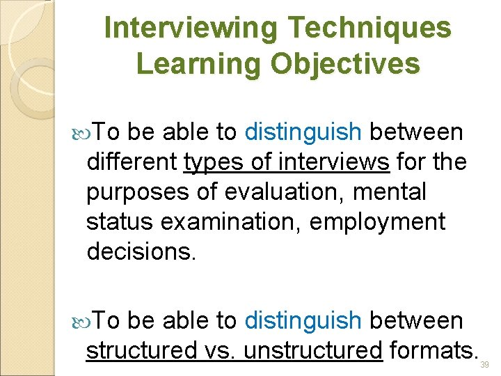 Interviewing Techniques Learning Objectives To be able to distinguish between different types of interviews