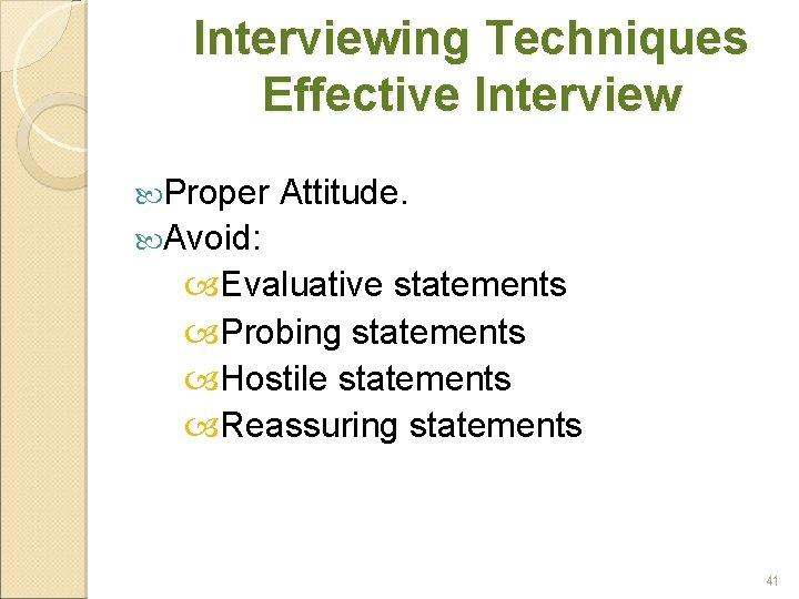 Interviewing Techniques Effective Interview Proper Attitude. Avoid: Evaluative statements Probing statements Hostile statements Reassuring