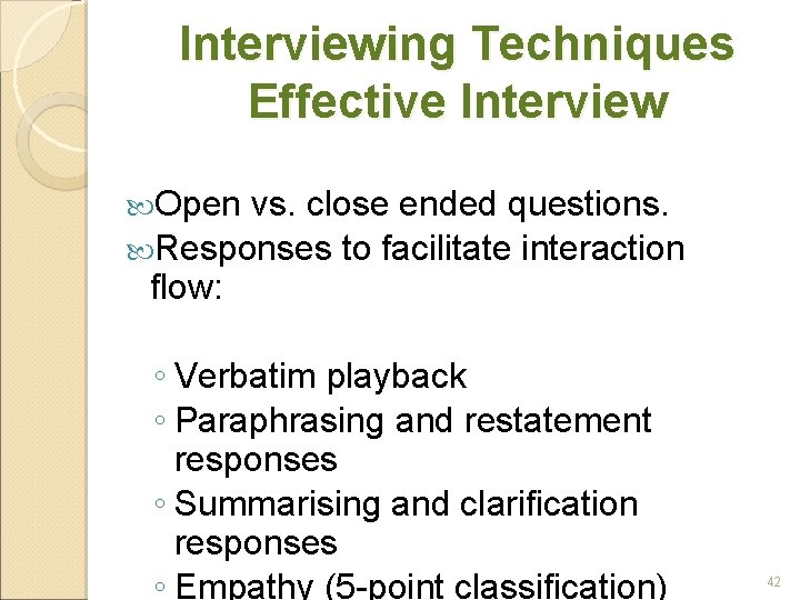 Interviewing Techniques Effective Interview Open vs. close ended questions. Responses to facilitate interaction flow:
