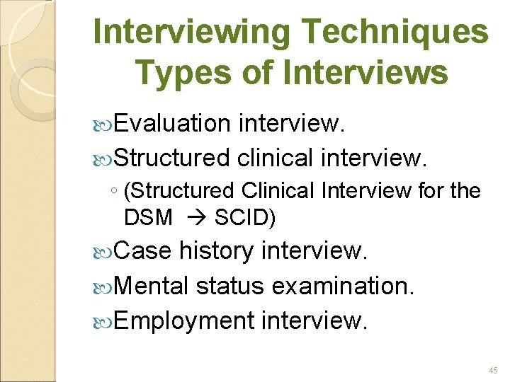 Interviewing Techniques Types of Interviews Evaluation interview. Structured clinical interview. ◦ (Structured Clinical Interview