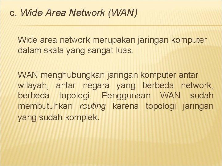 c. Wide Area Network (WAN) Wide area network merupakan jaringan komputer dalam skala yang