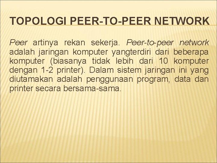 TOPOLOGI PEER-TO-PEER NETWORK Peer artinya rekan sekerja. Peer-to-peer network adalah jaringan komputer yangterdiri dari