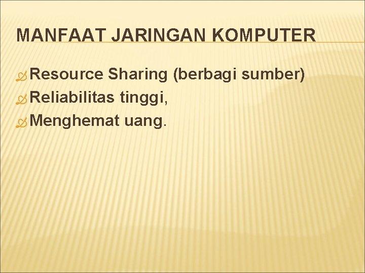 MANFAAT JARINGAN KOMPUTER Resource Sharing (berbagi sumber) Reliabilitas tinggi, Menghemat uang.