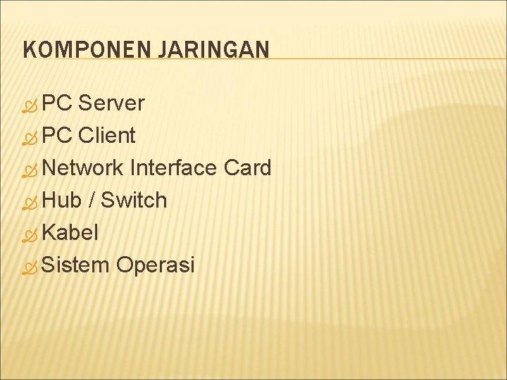 KOMPONEN JARINGAN PC Server PC Client Network Interface Card Hub / Switch Kabel Sistem