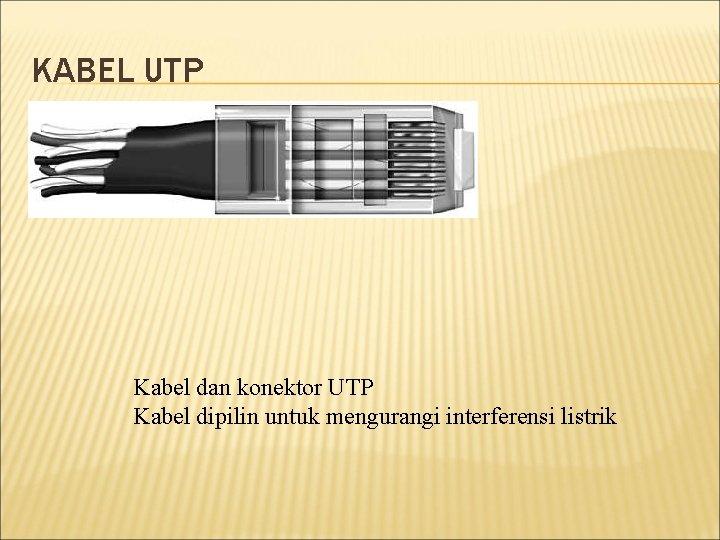 KABEL UTP Kabel dan konektor UTP Kabel dipilin untuk mengurangi interferensi listrik