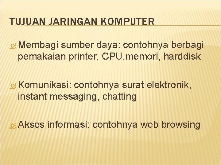 TUJUAN JARINGAN KOMPUTER Membagi sumber daya: contohnya berbagi pemakaian printer, CPU, memori, harddisk Komunikasi: