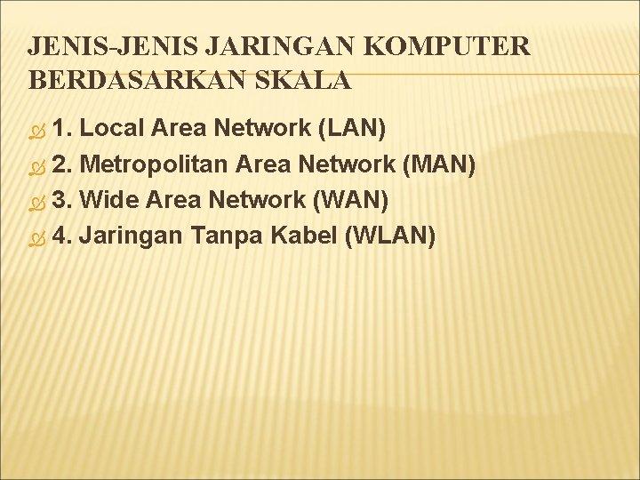 JENIS-JENIS JARINGAN KOMPUTER BERDASARKAN SKALA 1. Local Area Network (LAN) 2. Metropolitan Area Network