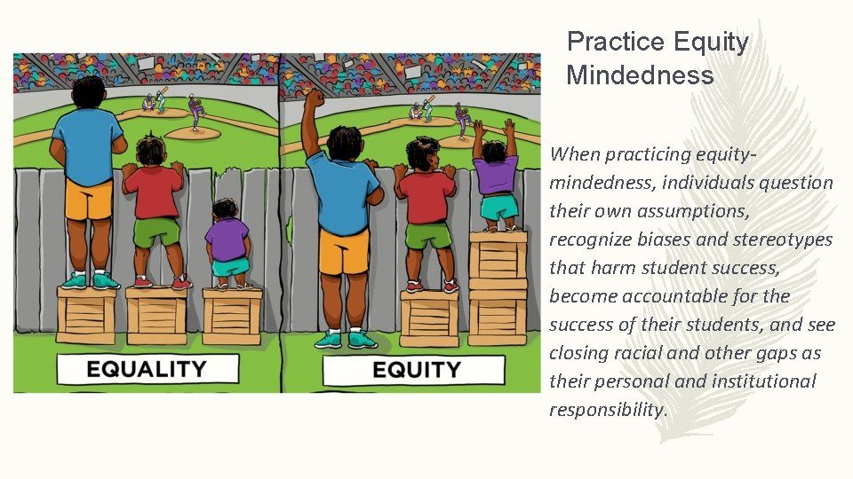 Practice Equity Mindedness When practicing equitymindedness, individuals question their own assumptions, recognize biases and