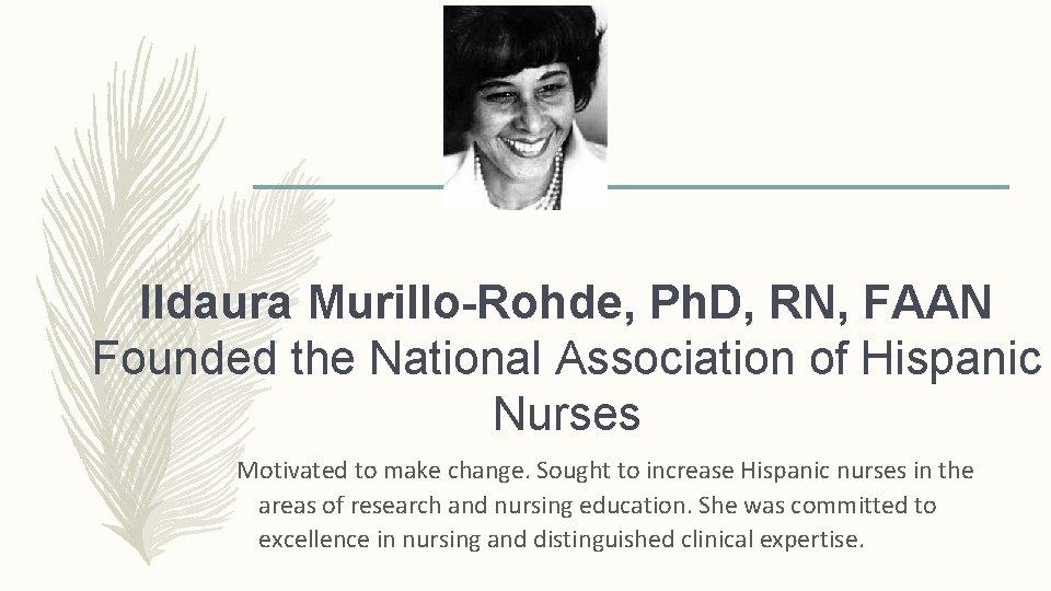 Ildaura Murillo-Rohde, Ph. D, RN, FAAN Founded the National Association of Hispanic Nurses Motivated
