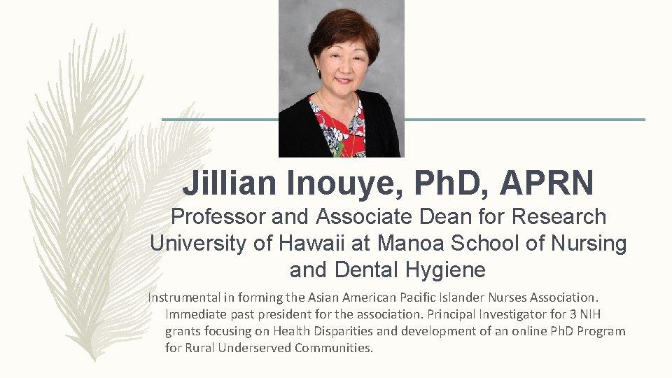 Jillian Inouye, Ph. D, APRN Professor and Associate Dean for Research University of Hawaii