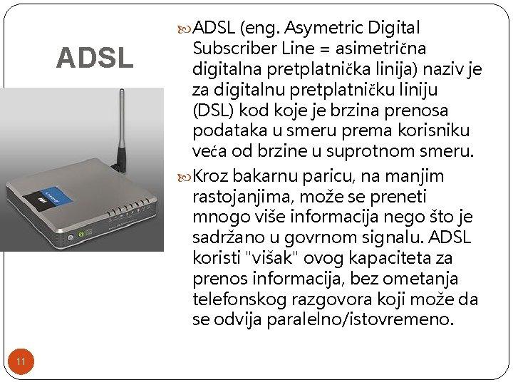 ADSL (eng. Asymetric Digital ADSL 11 Subscriber Line = asimetrična digitalna pretplatnička linija)