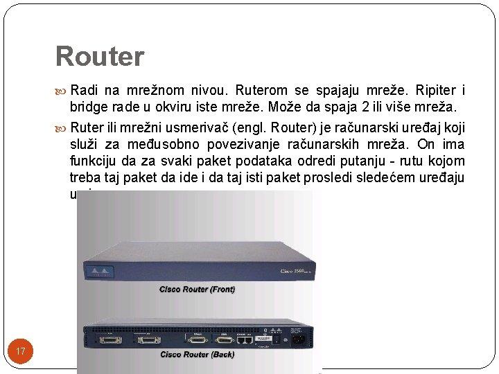 Router Radi na mrežnom nivou. Ruterom se spajaju mreže. Ripiter i bridge rade u