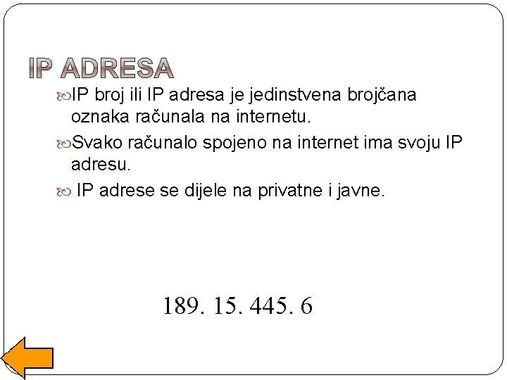 IP broj ili IP adresa je jedinstvena brojčana oznaka računala na internetu. Svako
