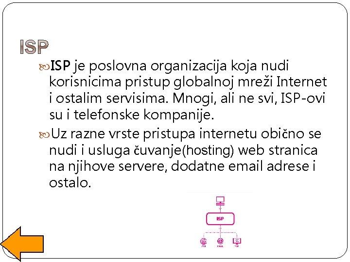 ISP je poslovna organizacija koja nudi korisnicima pristup globalnoj mreži Internet i ostalim