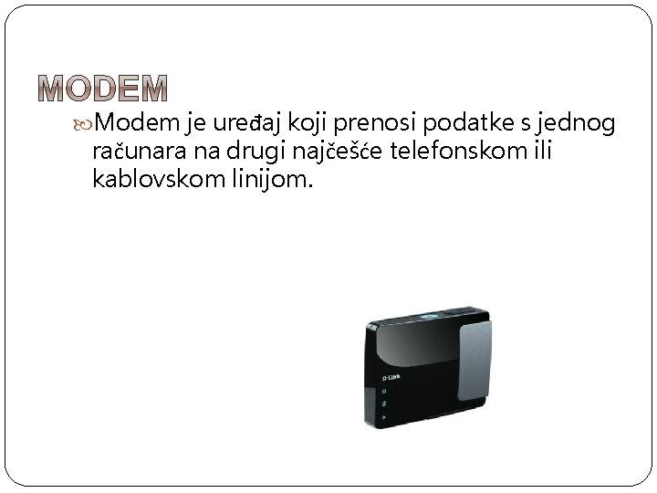 Modem je uređaj koji prenosi podatke s jednog računara na drugi najčešće telefonskom