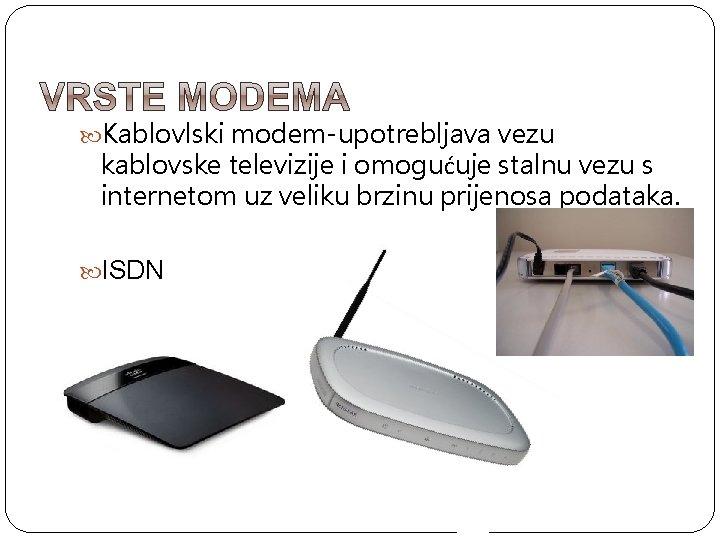 Kablovlski modem-upotrebljava vezu kablovske televizije i omogućuje stalnu vezu s internetom uz veliku