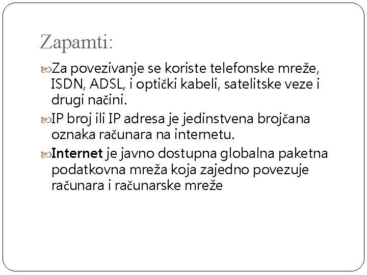 Zapamti: Za povezivanje se koriste telefonske mreže, ISDN, ADSL, i optički kabeli, satelitske veze