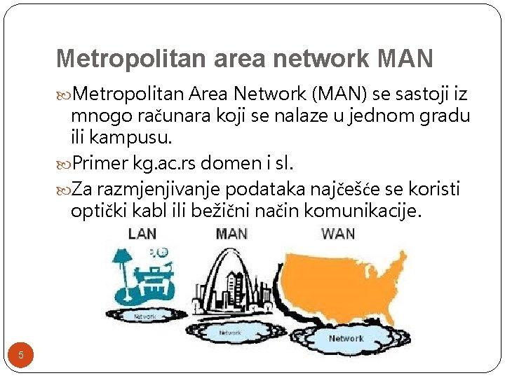 Metropolitan area network MAN Metropolitan Area Network (MAN) se sastoji iz mnogo računara koji