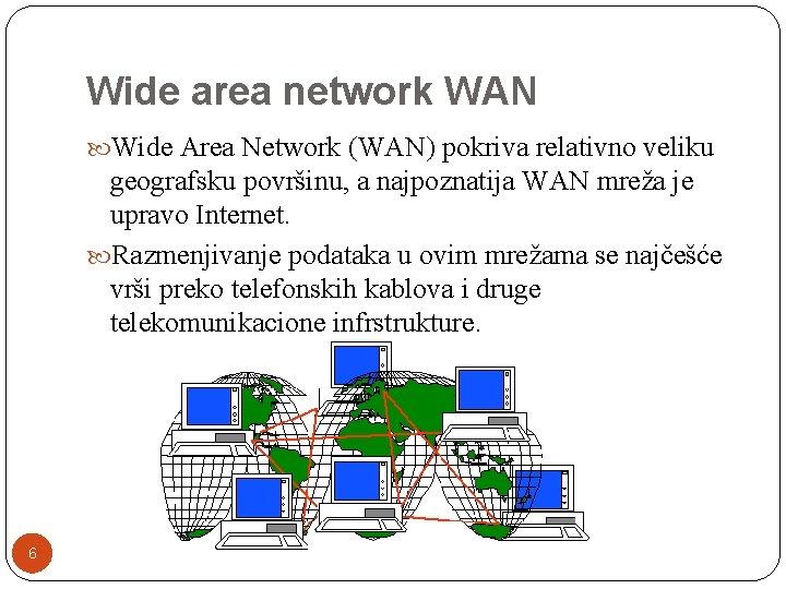 Wide area network WAN Wide Area Network (WAN) pokriva relativno veliku geografsku površinu, a
