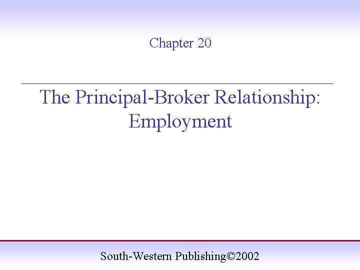 Chapter 20 ____________________ The Principal-Broker Relationship: Employment South-Western Publishing© 2002