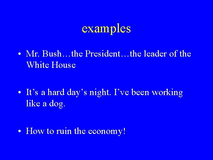 examples • Mr. Bush…the President…the leader of the White House • It's a hard