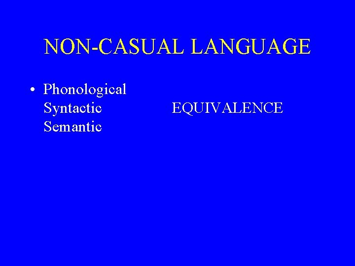 NON-CASUAL LANGUAGE • Phonological Syntactic Semantic EQUIVALENCE
