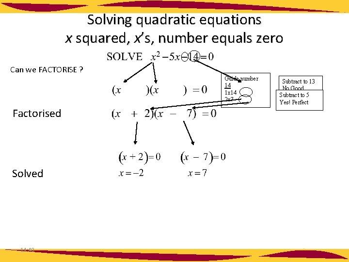 Solving quadratic equations x squared, x's, number equals zero Can we FACTORISE ? Factorised