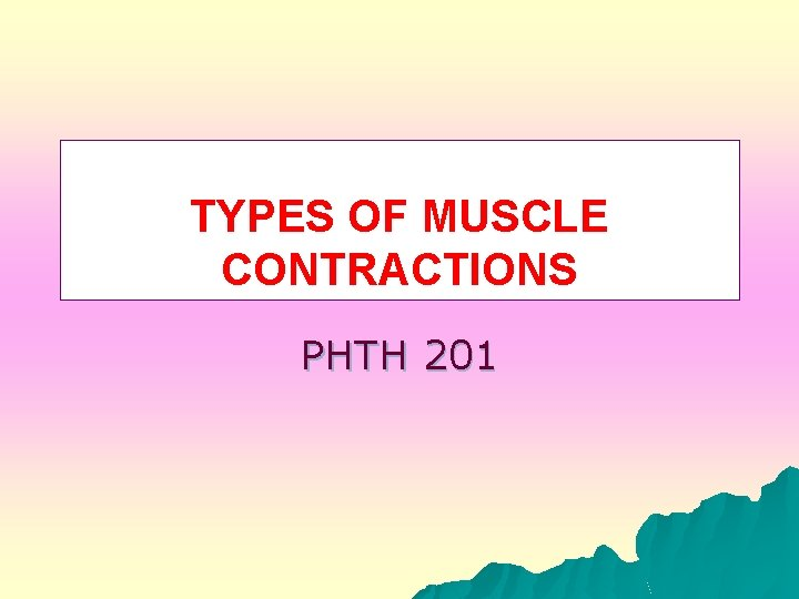 TYPES OF MUSCLE CONTRACTIONS PHTH 201