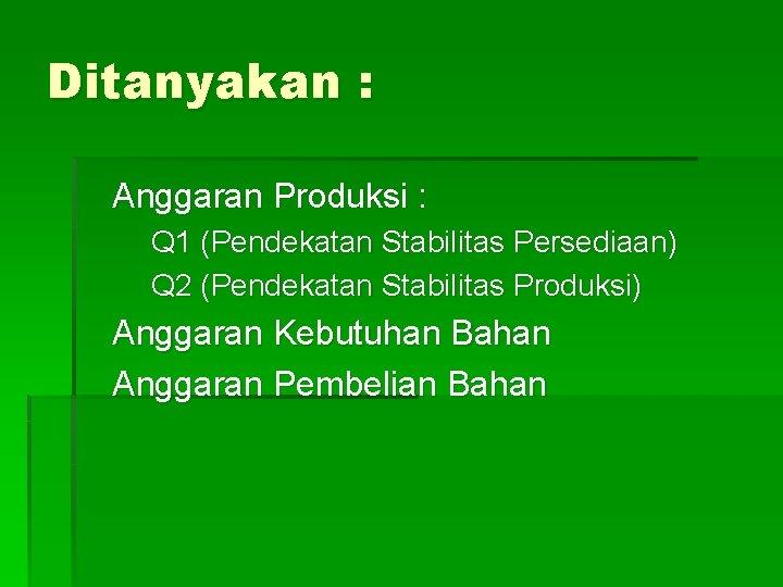 Ditanyakan : Anggaran Produksi : Q 1 (Pendekatan Stabilitas Persediaan) Q 2 (Pendekatan Stabilitas