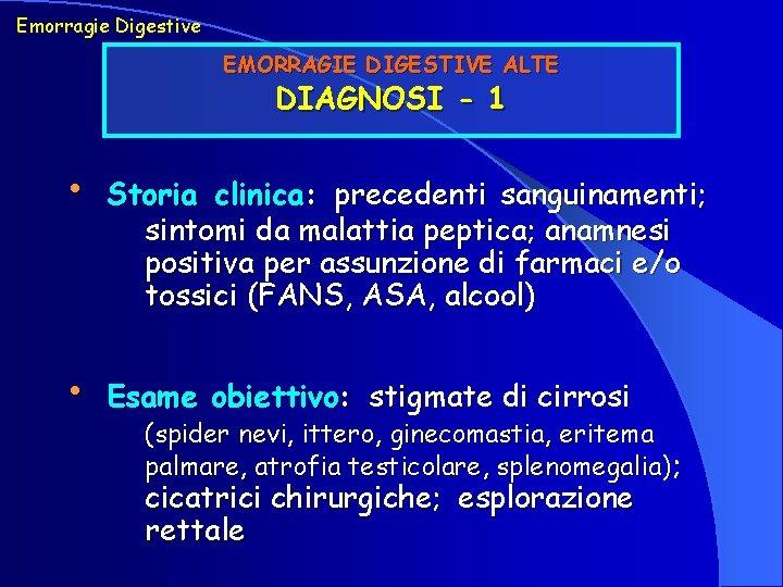 Emorragie Digestive EMORRAGIE DIGESTIVE ALTE DIAGNOSI - 1 • Storia clinica: precedenti sanguinamenti; sintomi