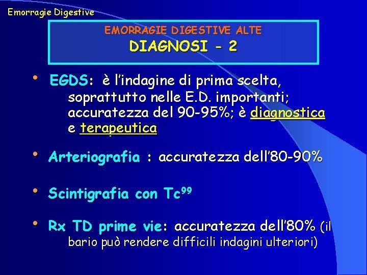 Emorragie Digestive EMORRAGIE DIGESTIVE ALTE DIAGNOSI - 2 • EGDS: è l'indagine di prima