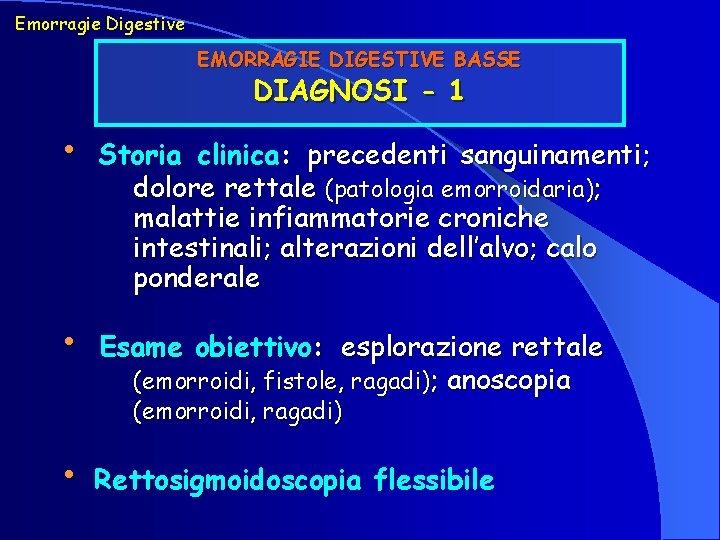 Emorragie Digestive EMORRAGIE DIGESTIVE BASSE DIAGNOSI - 1 • Storia clinica: precedenti sanguinamenti; dolore