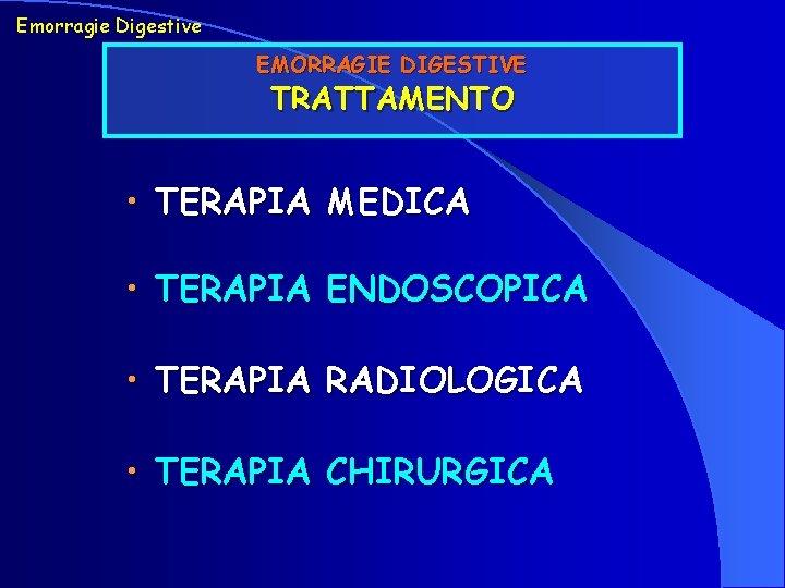 Emorragie Digestive EMORRAGIE DIGESTIVE TRATTAMENTO • TERAPIA MEDICA • TERAPIA ENDOSCOPICA • TERAPIA RADIOLOGICA