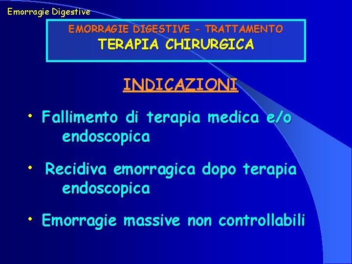 Emorragie Digestive EMORRAGIE DIGESTIVE - TRATTAMENTO TERAPIA CHIRURGICA INDICAZIONI • Fallimento di terapia medica