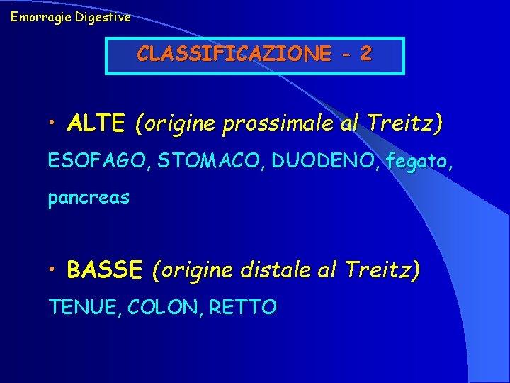 Emorragie Digestive CLASSIFICAZIONE - 2 • ALTE (origine prossimale al Treitz) ESOFAGO, STOMACO, DUODENO,