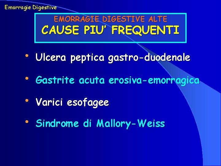 Emorragie Digestive EMORRAGIE DIGESTIVE ALTE CAUSE PIU' FREQUENTI • Ulcera peptica gastro-duodenale • Gastrite