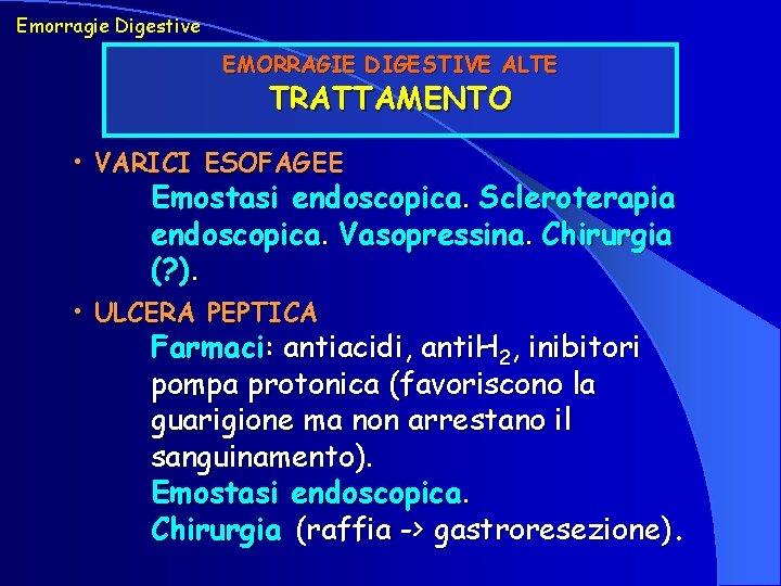 Emorragie Digestive EMORRAGIE DIGESTIVE ALTE TRATTAMENTO • VARICI ESOFAGEE Emostasi endoscopica. Scleroterapia endoscopica. Vasopressina.
