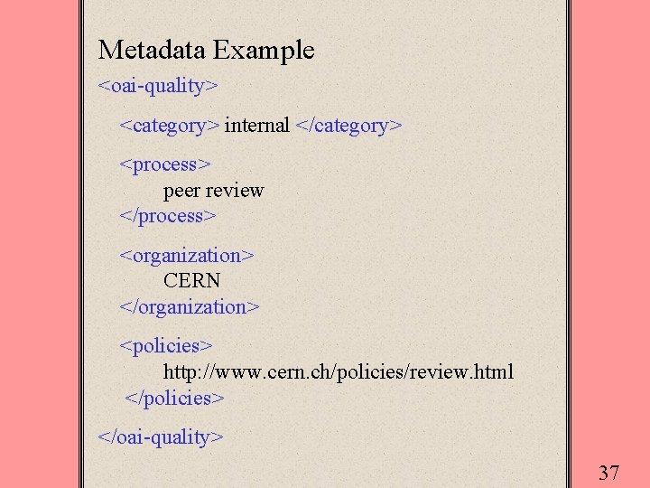 Metadata Example <oai-quality> <category> internal </category> <process> peer review </process> <organization> CERN </organization> <policies>