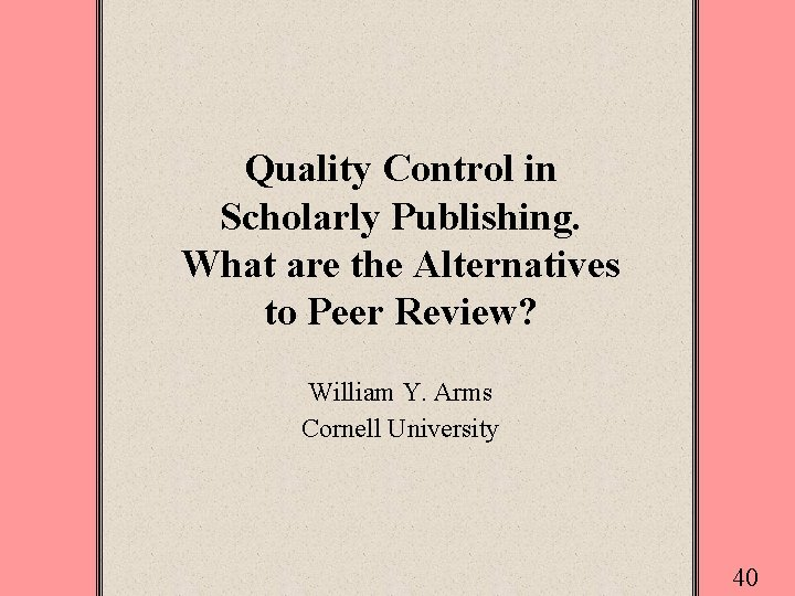 Quality Control in Scholarly Publishing. What are the Alternatives to Peer Review? William Y.