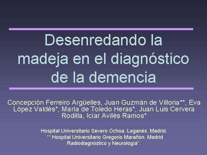 Desenredando la madeja en el diagnóstico de la demencia Concepción Ferreiro Argüelles, Juan Guzmán
